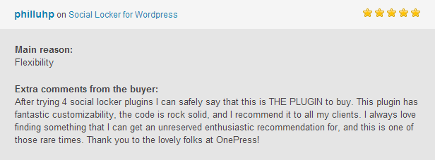 philluhp Social Locker for Wordpress Main Flexibility Extra comments from the After trying social locker plugins can safely say that this THE PLUGIN buy. This plugin has fantastic customizability, the code rock solid, and recommend all clients always love finding something that can get unreserved enthusiastic recommendation for, and this one those rare times. Thank you the lovely folks OnePress!